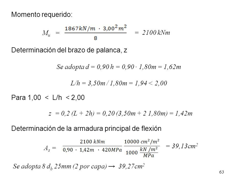 Momento requerido: Mu = = 2100 kNm. Determinación del brazo de palanca, z. Se adopta d = 0,90 h = 0,90 ∙ 1,80m = 1,62m.