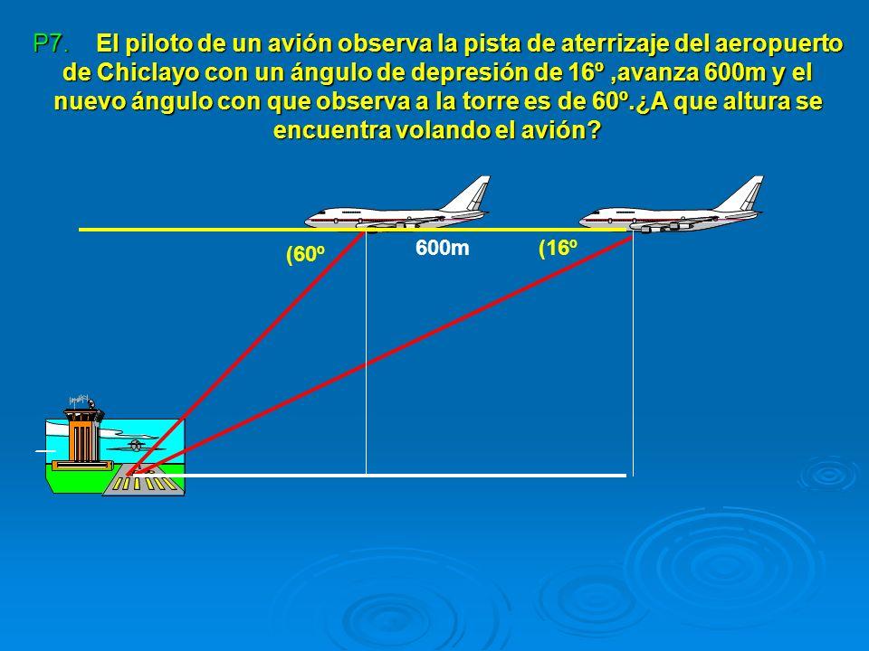 P7. El piloto de un avión observa la pista de aterrizaje del aeropuerto de Chiclayo con un ángulo de depresión de 16º ,avanza 600m y el nuevo ángulo con que observa a la torre es de 60º.¿A que altura se encuentra volando el avión
