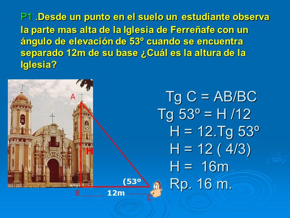 P1 .Desde un punto en el suelo un estudiante observa la parte mas alta de la Iglesia de Ferreñafe con un ángulo de elevación de 53º cuando se encuentra separado 12m de su base ¿Cuál es la altura de la Iglesia Tg C = AB/BC Tg 53º = H /12 H = 12.Tg 53º H = 12 ( 4/3) H = 16m Rp. 16 m.
