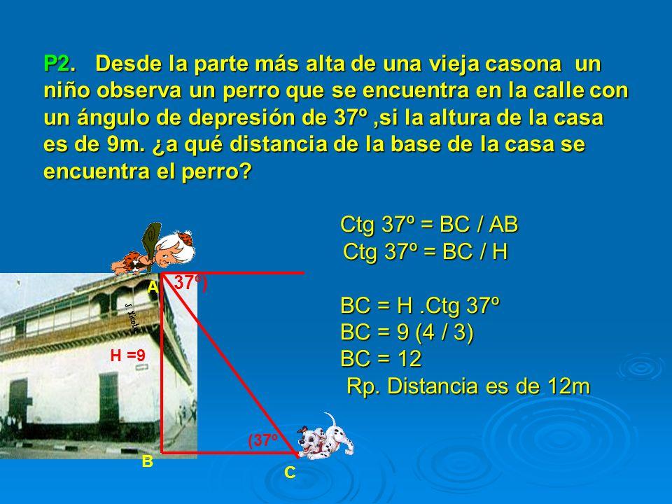 P2. Desde la parte más alta de una vieja casona un niño observa un perro que se encuentra en la calle con un ángulo de depresión de 37º ,si la altura de la casa es de 9m. ¿a qué distancia de la base de la casa se encuentra el perro Ctg 37º = BC / AB Ctg 37º = BC / H BC = H .Ctg 37º BC = 9 (4 / 3) BC = 12 Rp. Distancia es de 12m