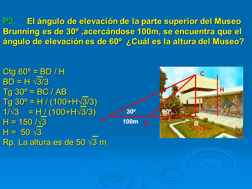 P3. El ángulo de elevación de la parte superior del Museo Brunning es de 30º ,acercándose 100m, se encuentra que el ángulo de elevación es de 60º ¿Cuál es la altura del Museo Ctg 60º = BD / H BD = H √3/3 Tg 30º = BC / AB Tg 30º = H / (100+H√3/3) 1/√3 = H / (100+H√3/3) H = 150 /√3 H = 50 √3 Rp. La altura es de 50 √3 m