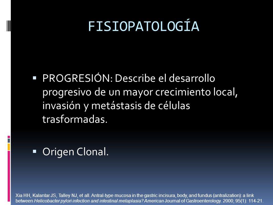 FISIOPATOLOGÍAPROGRESIÓN: Describe el desarrollo progresivo de un mayor crecimiento local, invasión y metástasis de células trasformadas.