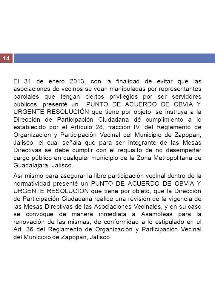 El 31 de enero 2013, con la finalidad de evitar que las asociaciones de vecinos se vean manipuladas por representantes parciales que tengan ciertos privilegios por ser servidores públicos, presenté un PUNTO DE ACUERDO DE OBVIA Y URGENTE RESOLUCIÓN que tiene por objeto, se instruya a la Dirección de Participación Ciudadana dé cumplimiento a lo establecido por el Artículo 28, fracción IV, del Reglamento de Organización y Participación Vecinal del Municipio de Zapopan, Jalisco, el cual señala que para ser integrante de las Mesas Directivas se debe cumplir con el requisito de no desempeñar cargo público en cualquier municipio de la Zona Metropolitana de Guadalajara, Jalisco.