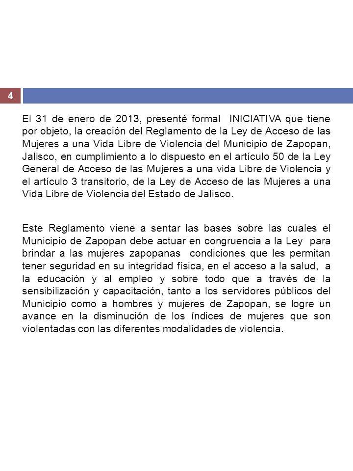 El 31 de enero de 2013, presenté formal INICIATIVA que tiene por objeto, la creación del Reglamento de la Ley de Acceso de las Mujeres a una Vida Libre de Violencia del Municipio de Zapopan, Jalisco, en cumplimiento a lo dispuesto en el artículo 50 de la Ley General de Acceso de las Mujeres a una vida Libre de Violencia y el artículo 3 transitorio, de la Ley de Acceso de las Mujeres a una Vida Libre de Violencia del Estado de Jalisco.