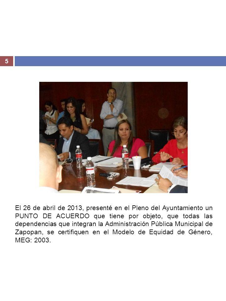 El 26 de abril de 2013, presenté en el Pleno del Ayuntamiento un PUNTO DE ACUERDO que tiene por objeto, que todas las dependencias que integran la Administración Pública Municipal de Zapopan, se certifiquen en el Modelo de Equidad de Género, MEG: 2003.