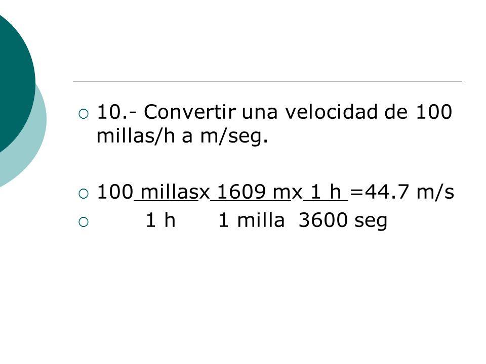 10.- Convertir una velocidad de 100 millas/h a m/seg.