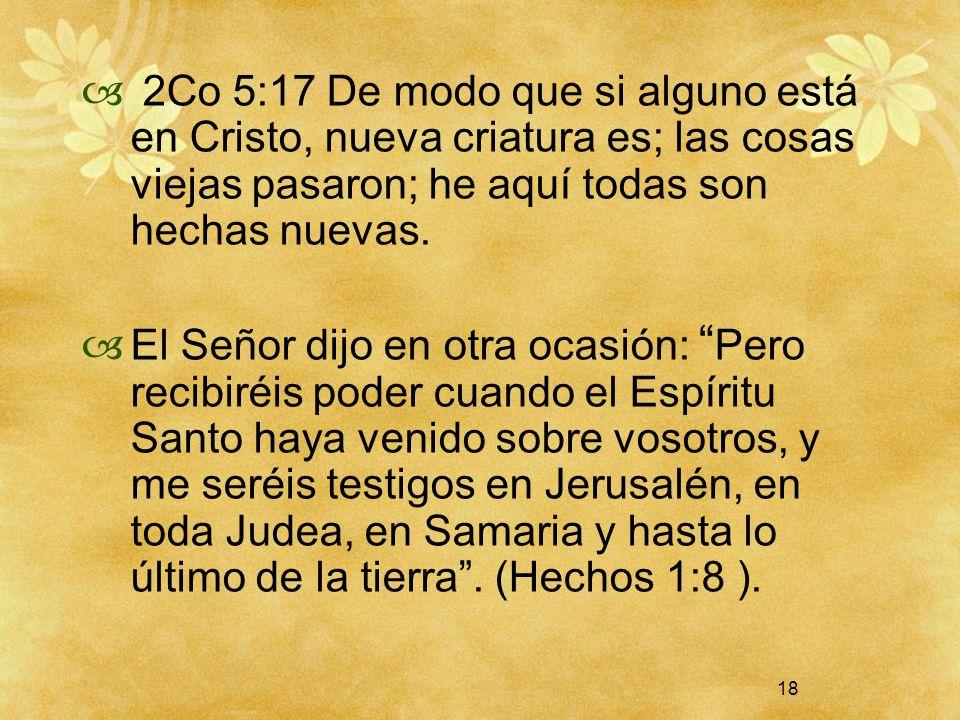 2Co 5:17 De modo que si alguno está en Cristo, nueva criatura es; las cosas viejas pasaron; he aquí todas son hechas nuevas.