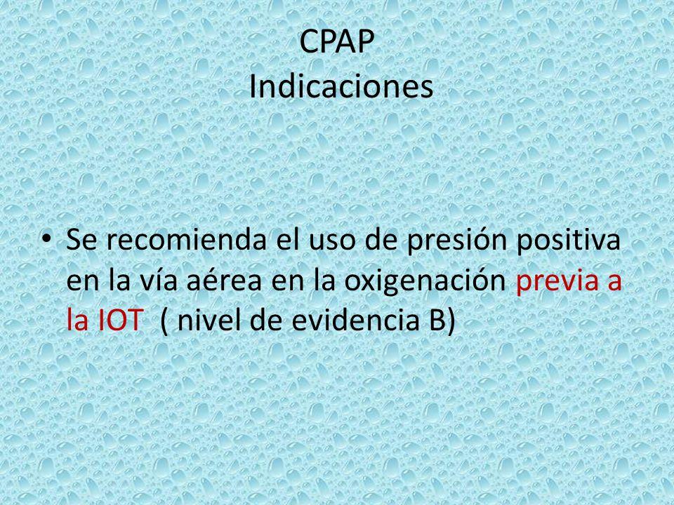 CPAP IndicacionesSe recomienda el uso de presión positiva en la vía aérea en la oxigenación previa a la IOT ( nivel de evidencia B)