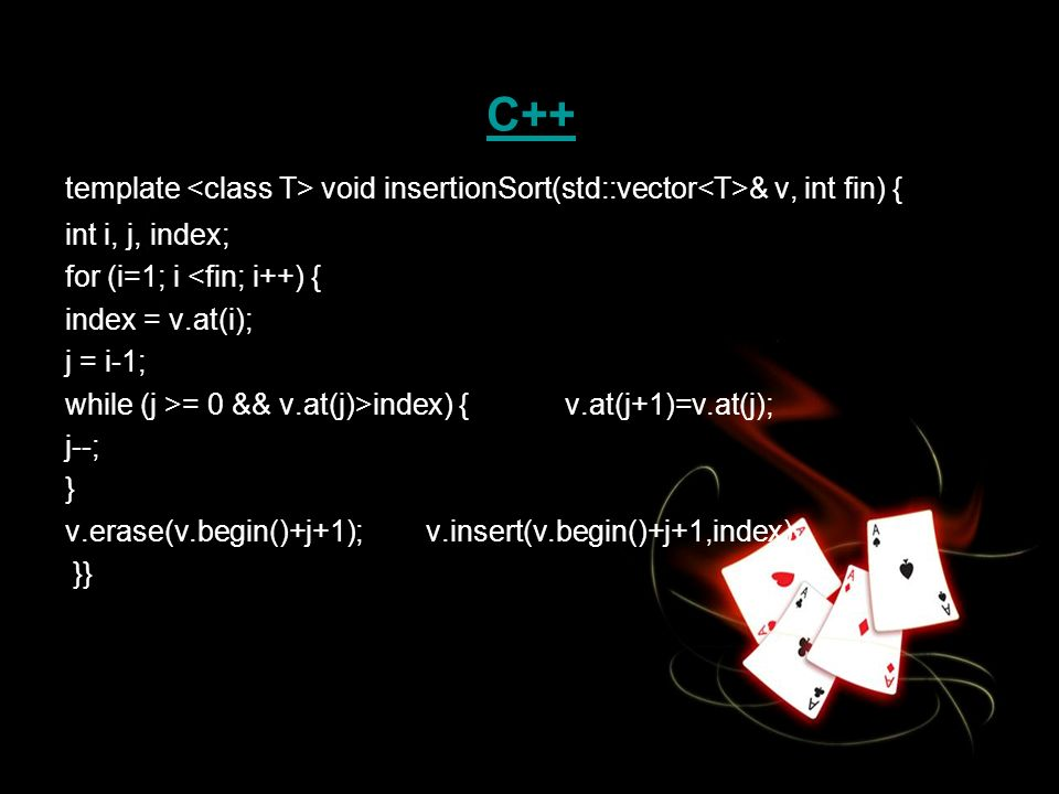 C++ template <class T> void insertionSort(std::vector<T>& v, int fin) { int i, j, index; for (i=1; i <fin; i++) {