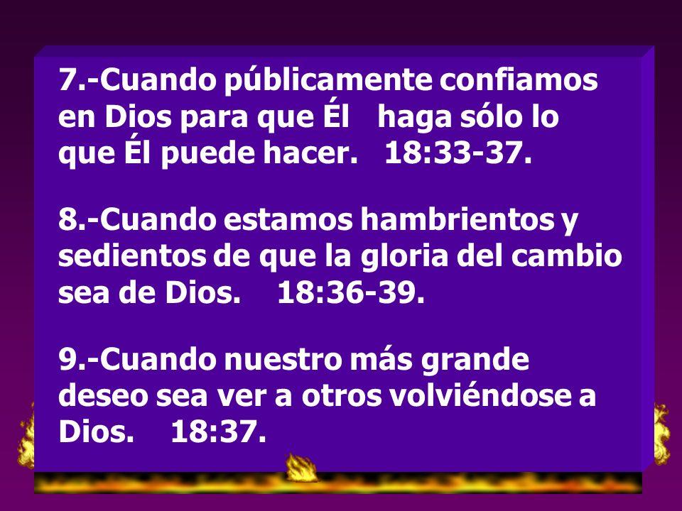 7.-Cuando públicamente confiamos en Dios para que Él haga sólo lo que Él puede hacer. 18:33-37.
