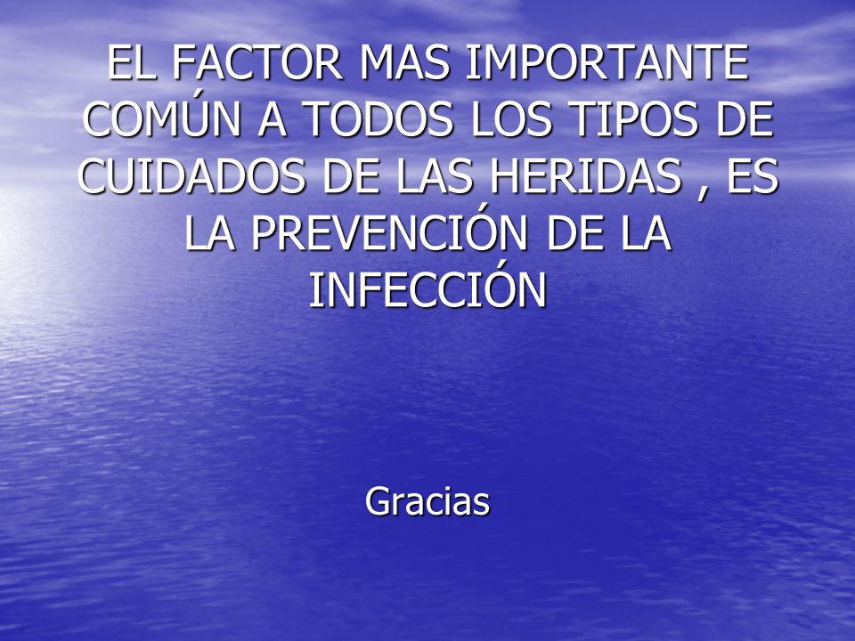 EL FACTOR MAS IMPORTANTE COMÚN A TODOS LOS TIPOS DE CUIDADOS DE LAS HERIDAS , ES LA PREVENCIÓN DE LA INFECCIÓN
