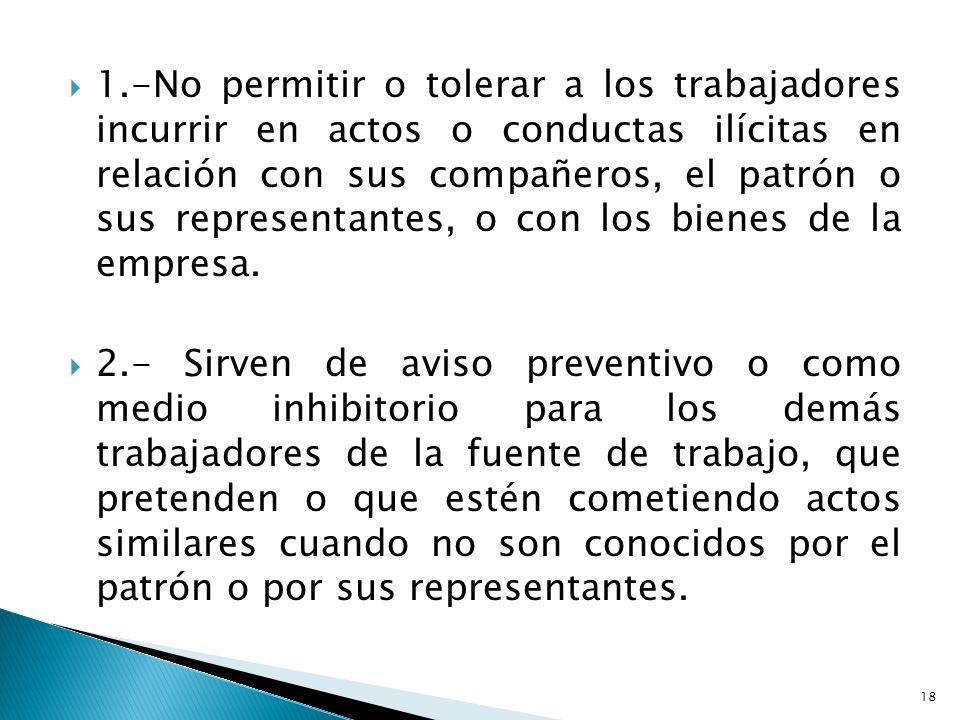 1.-No permitir o tolerar a los trabajadores incurrir en actos o conductas ilícitas en relación con sus compañeros, el patrón o sus representantes, o con los bienes de la empresa.