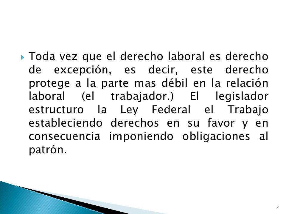 Toda vez que el derecho laboral es derecho de excepción, es decir, este derecho protege a la parte mas débil en la relación laboral (el trabajador.) El legislador estructuro la Ley Federal el Trabajo estableciendo derechos en su favor y en consecuencia imponiendo obligaciones al patrón.