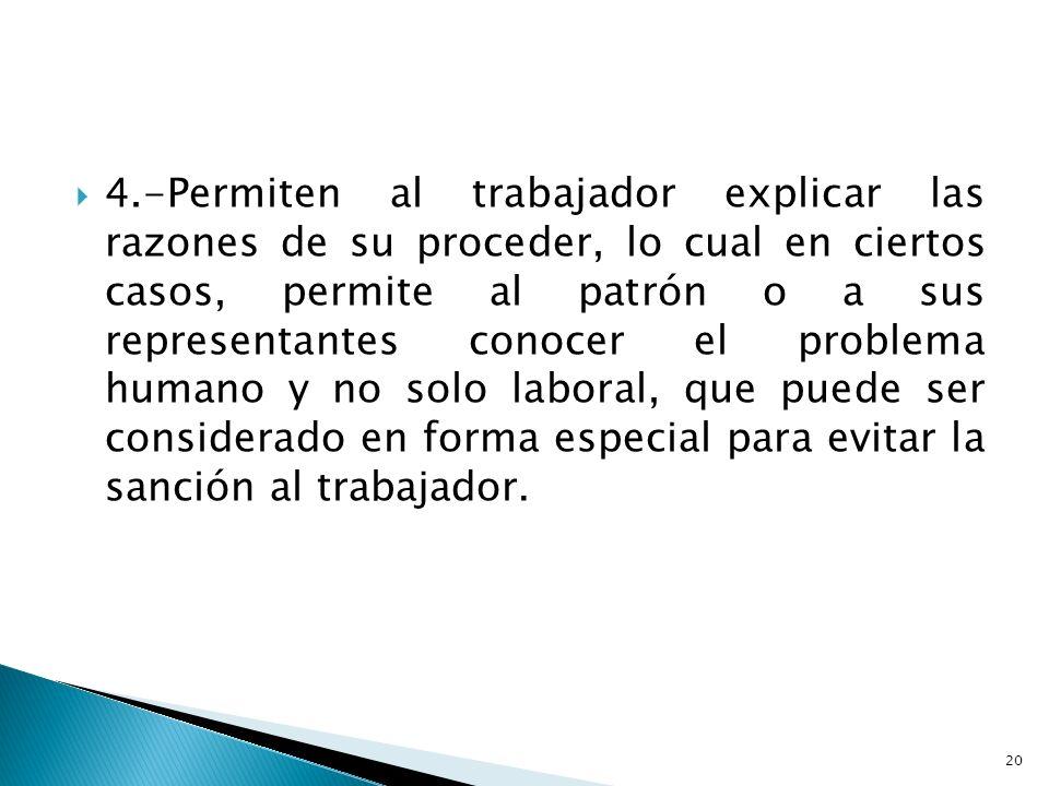 4.-Permiten al trabajador explicar las razones de su proceder, lo cual en ciertos casos, permite al patrón o a sus representantes conocer el problema humano y no solo laboral, que puede ser considerado en forma especial para evitar la sanción al trabajador.