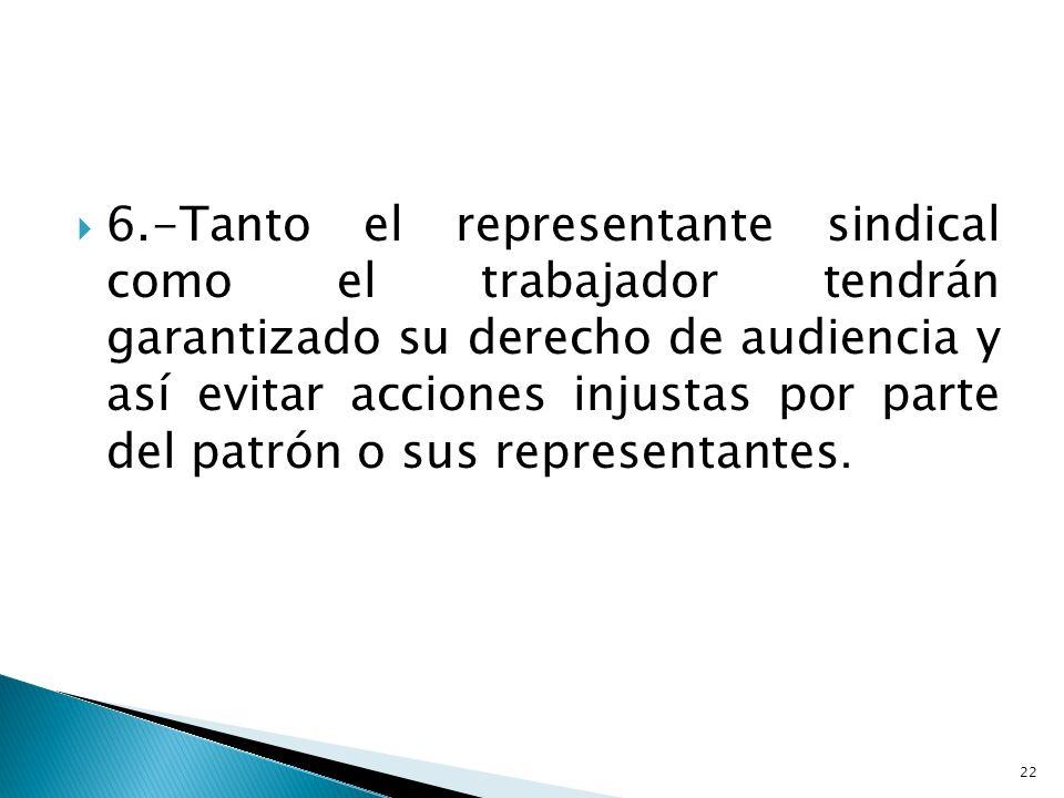 6.-Tanto el representante sindical como el trabajador tendrán garantizado su derecho de audiencia y así evitar acciones injustas por parte del patrón o sus representantes.