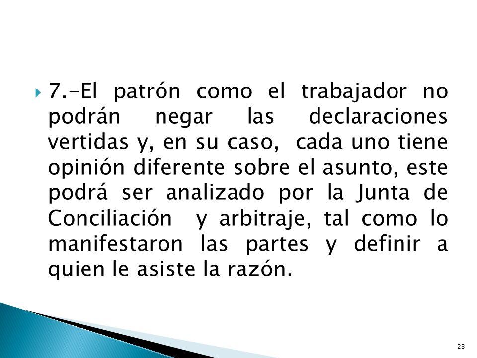 7.-El patrón como el trabajador no podrán negar las declaraciones vertidas y, en su caso, cada uno tiene opinión diferente sobre el asunto, este podrá ser analizado por la Junta de Conciliación y arbitraje, tal como lo manifestaron las partes y definir a quien le asiste la razón.