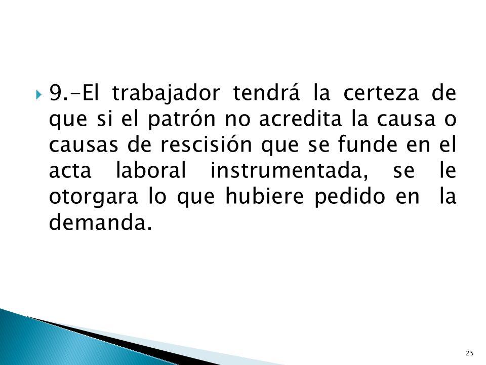 9.-El trabajador tendrá la certeza de que si el patrón no acredita la causa o causas de rescisión que se funde en el acta laboral instrumentada, se le otorgara lo que hubiere pedido en la demanda.