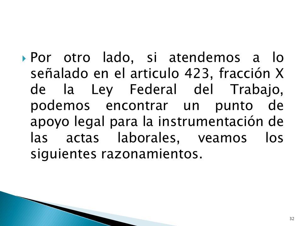 Por otro lado, si atendemos a lo señalado en el articulo 423, fracción X de la Ley Federal del Trabajo, podemos encontrar un punto de apoyo legal para la instrumentación de las actas laborales, veamos los siguientes razonamientos.