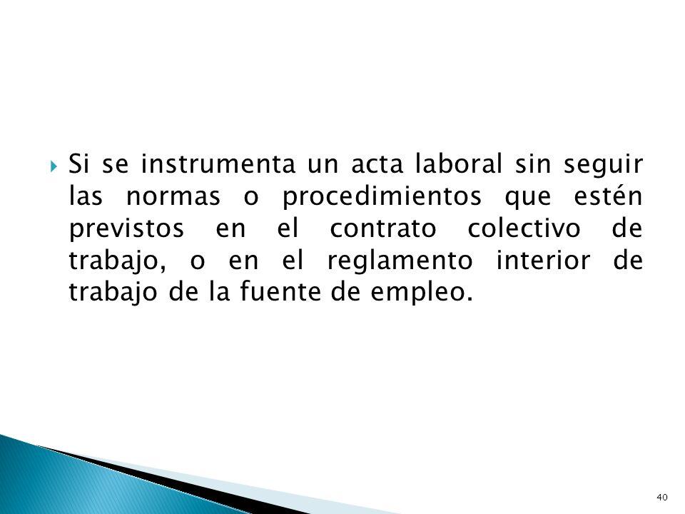 Si se instrumenta un acta laboral sin seguir las normas o procedimientos que estén previstos en el contrato colectivo de trabajo, o en el reglamento interior de trabajo de la fuente de empleo.
