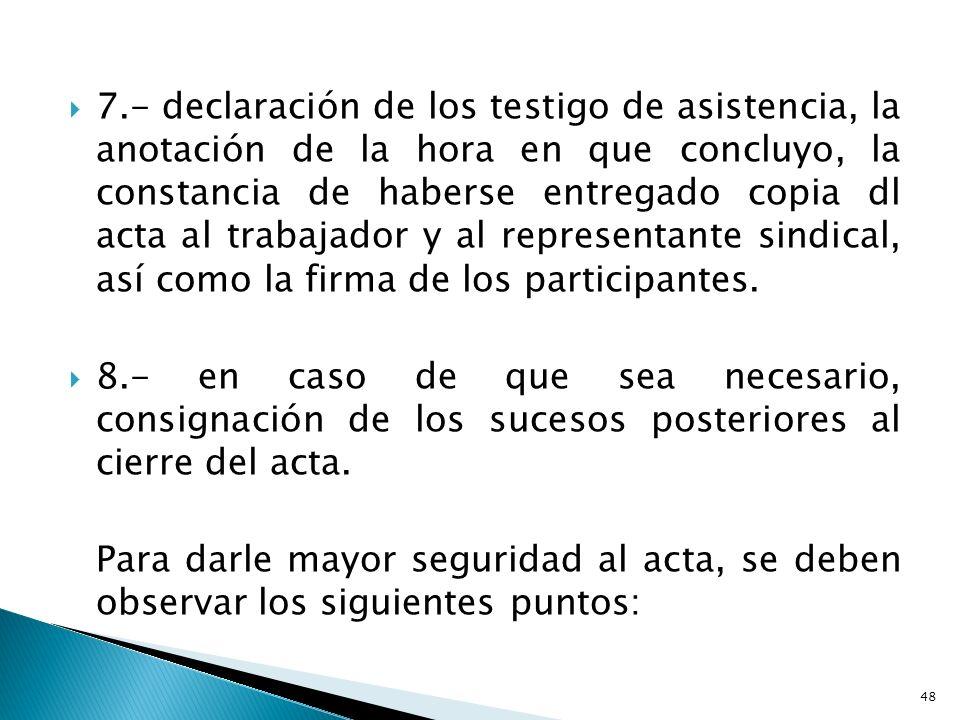7.- declaración de los testigo de asistencia, la anotación de la hora en que concluyo, la constancia de haberse entregado copia dl acta al trabajador y al representante sindical, así como la firma de los participantes.