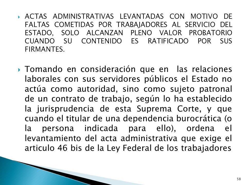 ACTAS ADMINISTRATIVAS LEVANTADAS CON MOTIVO DE FALTAS COMETIDAS POR TRABAJADORES AL SERVICIO DEL ESTADO, SOLO ALCANZAN PLENO VALOR PROBATORIO CUANDO SU CONTENIDO ES RATIFICADO POR SUS FIRMANTES.