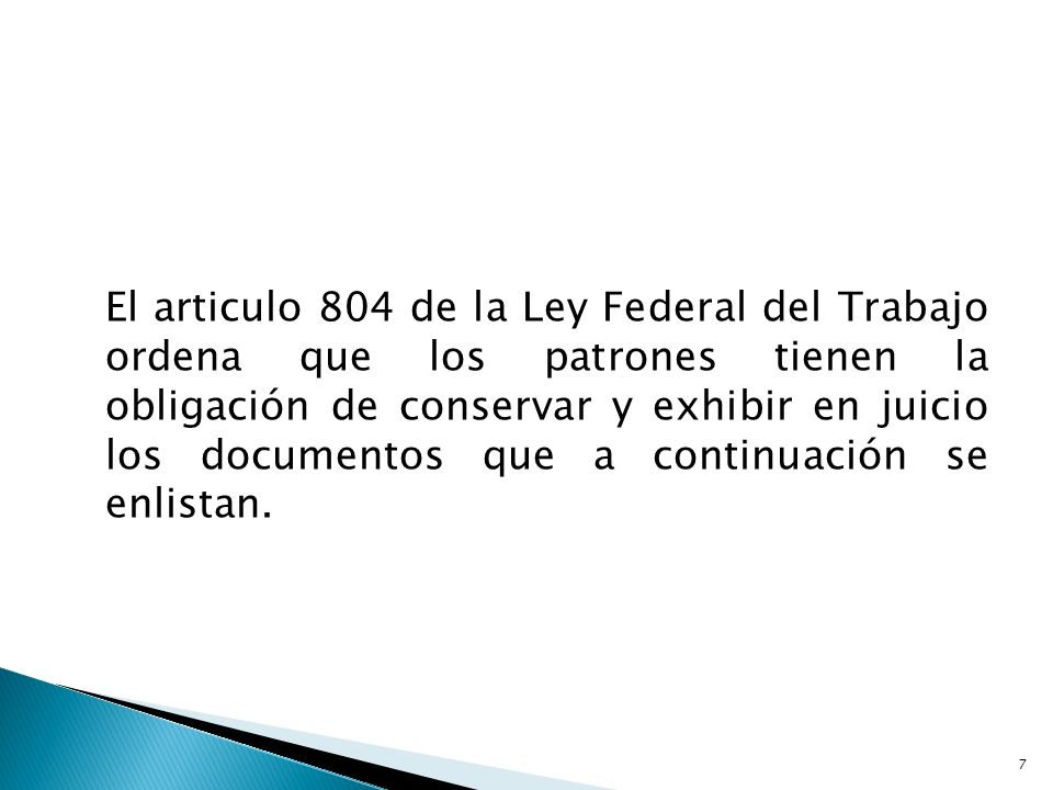 El articulo 804 de la Ley Federal del Trabajo ordena que los patrones tienen la obligación de conservar y exhibir en juicio los documentos que a continuación se enlistan.
