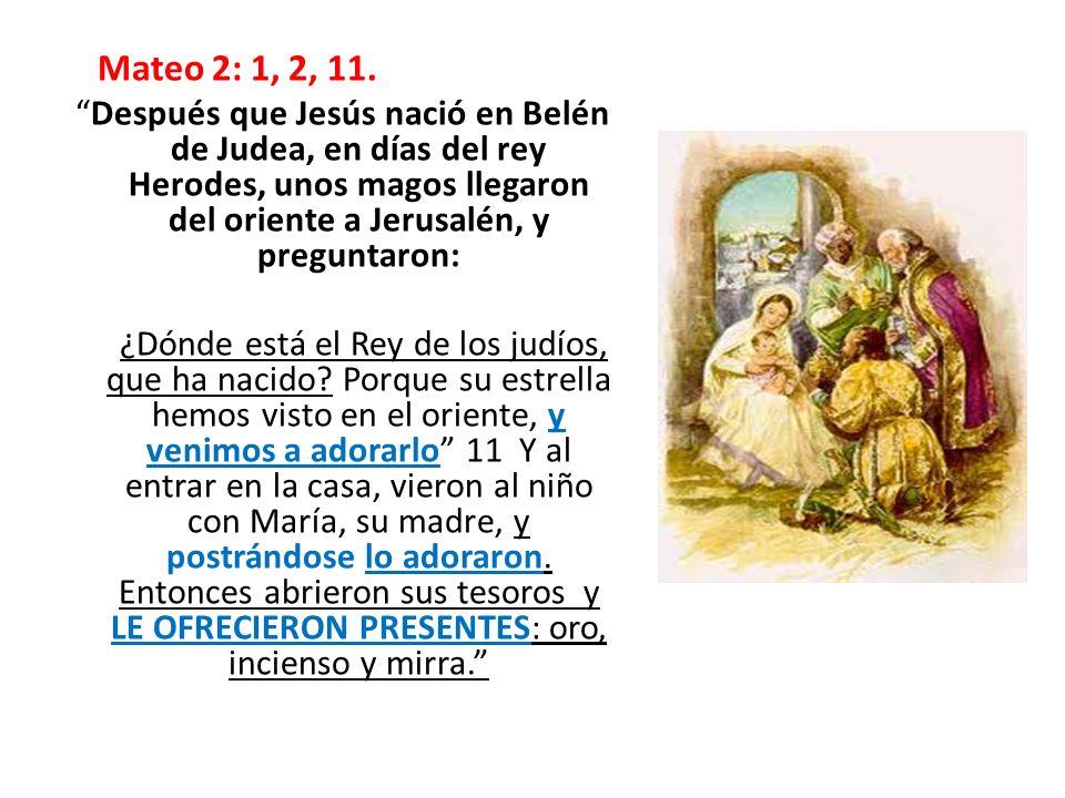 Mateo 2: 1, 2, 11. Después que Jesús nació en Belén de Judea, en días del rey Herodes, unos magos llegaron del oriente a Jerusalén, y preguntaron:
