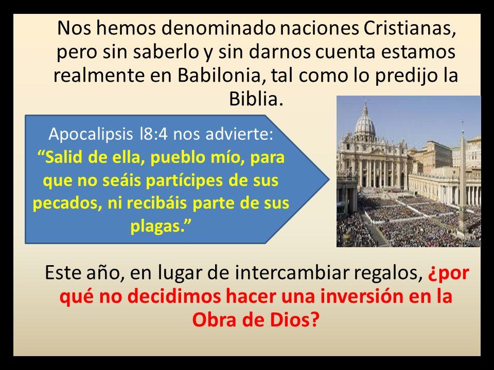 Nos hemos denominado naciones Cristianas, pero sin saberlo y sin darnos cuenta estamos realmente en Babilonia, tal como lo predijo la Biblia.