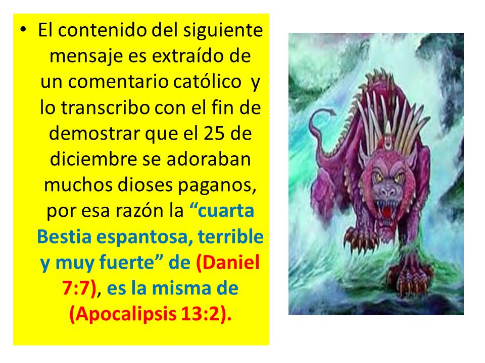 El contenido del siguiente mensaje es extraído de un comentario católico y lo transcribo con el fin de demostrar que el 25 de diciembre se adoraban muchos dioses paganos, por esa razón la cuarta Bestia espantosa, terrible y muy fuerte de (Daniel 7:7), es la misma de (Apocalipsis 13:2).
