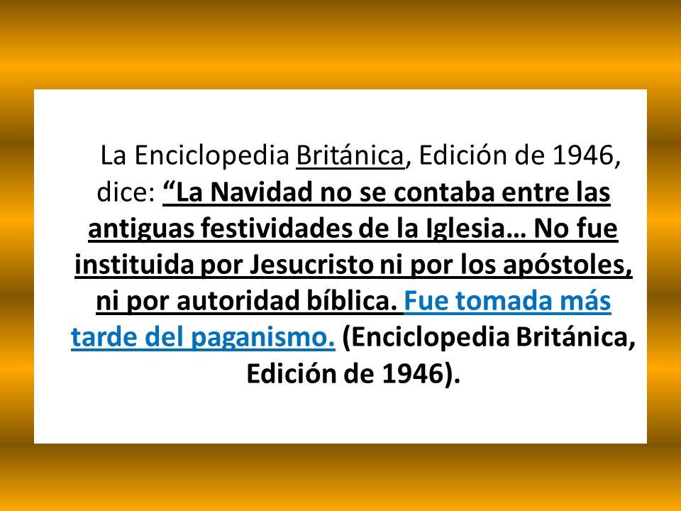 La Enciclopedia Británica, Edición de 1946, dice: La Navidad no se contaba entre las antiguas festividades de la Iglesia… No fue instituida por Jesucristo ni por los apóstoles, ni por autoridad bíblica.