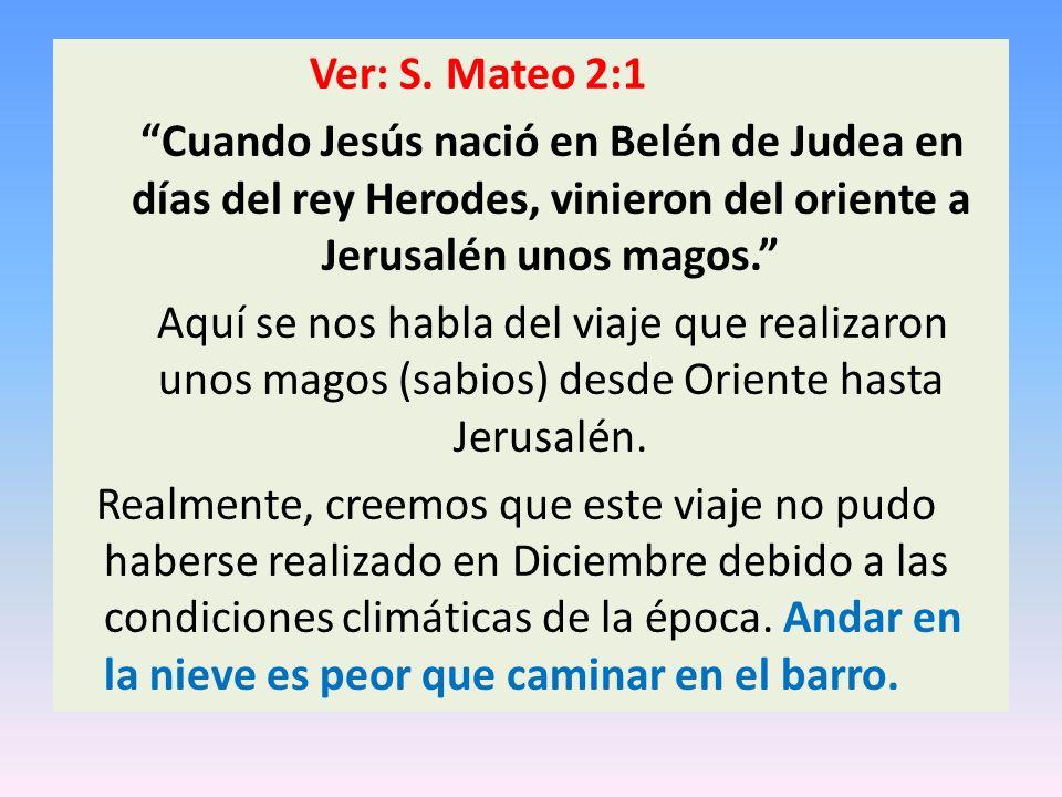 Ver: S. Mateo 2:1 Cuando Jesús nació en Belén de Judea en días del rey Herodes, vinieron del oriente a Jerusalén unos magos.