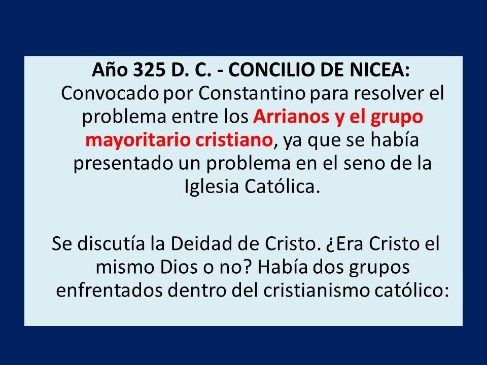 Año 325 D. C. - CONCILIO DE NICEA: Convocado por Constantino para resolver el problema entre los Arrianos y el grupo mayoritario cristiano, ya que se había presentado un problema en el seno de la Iglesia Católica.
