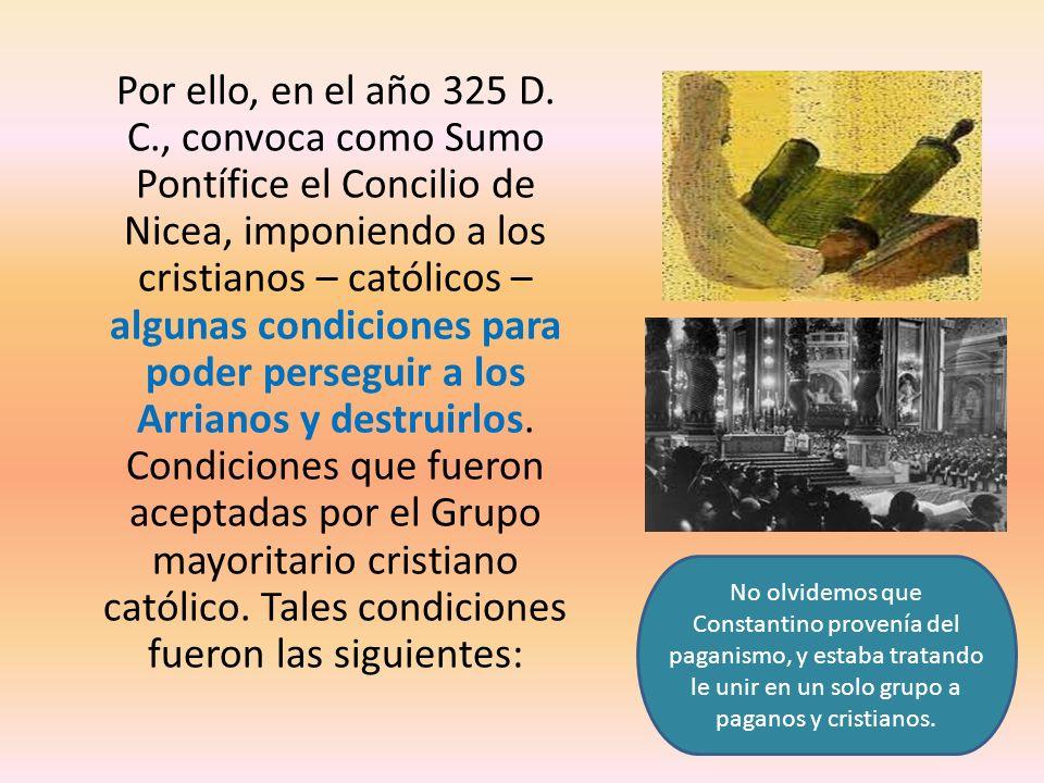 Por ello, en el año 325 D. C., convoca como Sumo Pontífice el Concilio de Nicea, imponiendo a los cristianos – católicos – algunas condiciones para poder perseguir a los Arrianos y destruirlos. Condiciones que fueron aceptadas por el Grupo mayoritario cristiano católico. Tales condiciones fueron las siguientes: