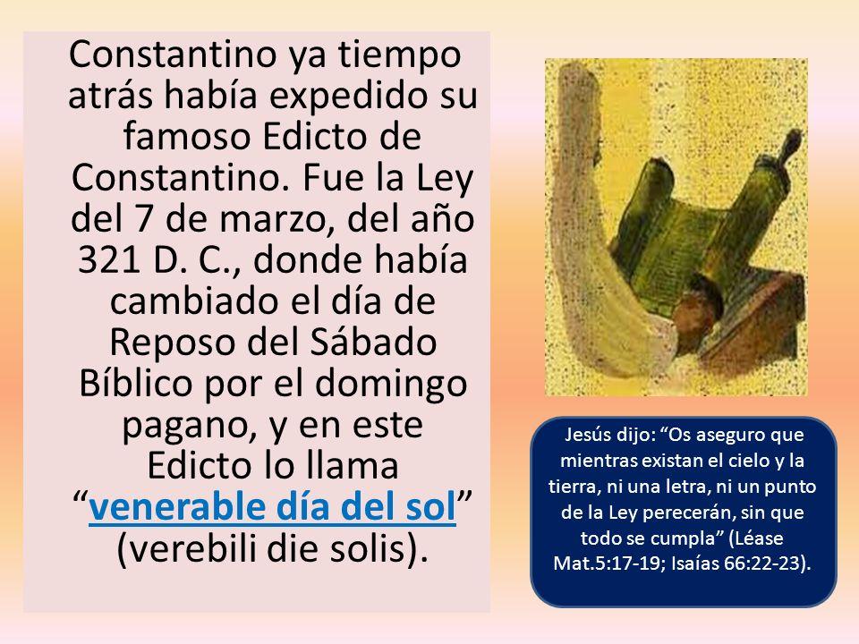Constantino ya tiempo atrás había expedido su famoso Edicto de Constantino. Fue la Ley del 7 de marzo, del año 321 D. C., donde había cambiado el día de Reposo del Sábado Bíblico por el domingo pagano, y en este Edicto lo llama venerable día del sol (verebili die solis).