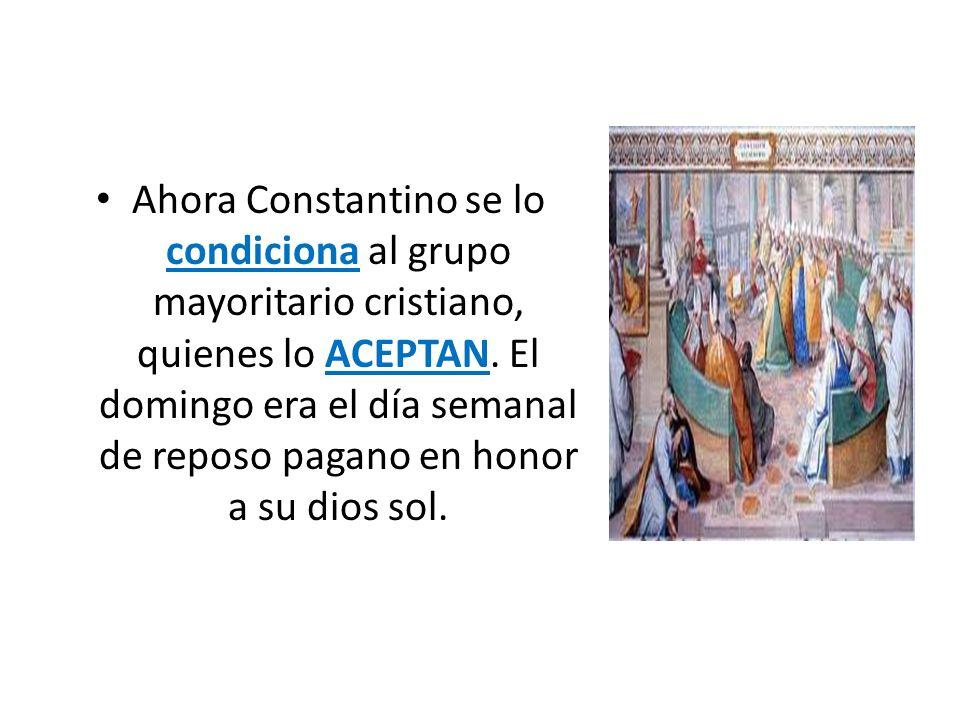 Ahora Constantino se lo condiciona al grupo mayoritario cristiano, quienes lo ACEPTAN.