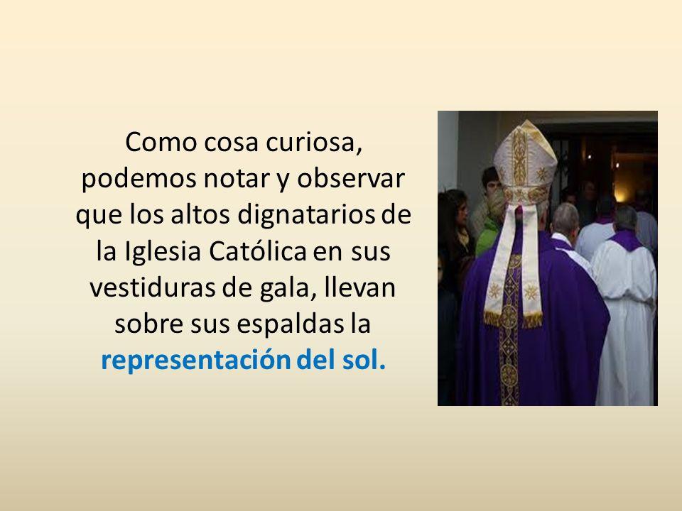 Como cosa curiosa, podemos notar y observar que los altos dignatarios de la Iglesia Católica en sus vestiduras de gala, llevan sobre sus espaldas la representación del sol.