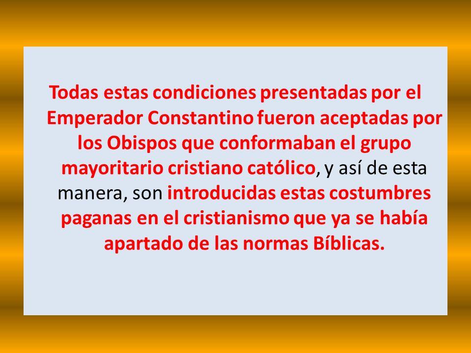 Todas estas condiciones presentadas por el Emperador Constantino fueron aceptadas por los Obispos que conformaban el grupo mayoritario cristiano católico, y así de esta manera, son introducidas estas costumbres paganas en el cristianismo que ya se había apartado de las normas Bíblicas.