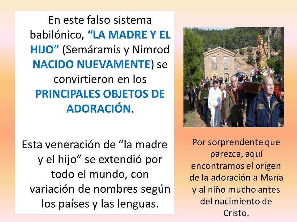 En este falso sistema babilónico, LA MADRE Y EL HIJO (Semáramis y Nimrod NACIDO NUEVAMENTE) se convirtieron en los PRINCIPALES OBJETOS DE ADORACIÓN.