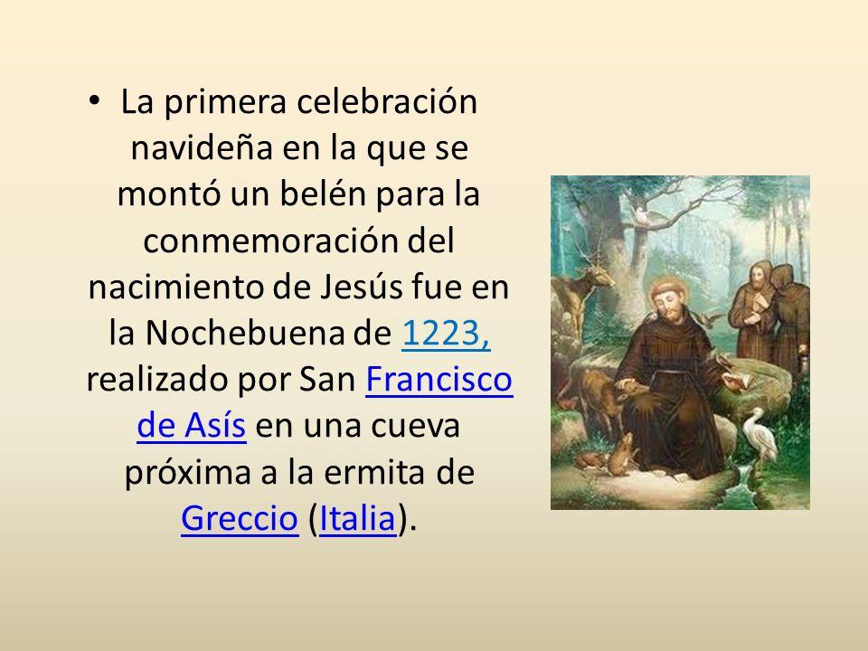 La primera celebración navideña en la que se montó un belén para la conmemoración del nacimiento de Jesús fue en la Nochebuena de 1223, realizado por San Francisco de Asís en una cueva próxima a la ermita de Greccio (Italia).