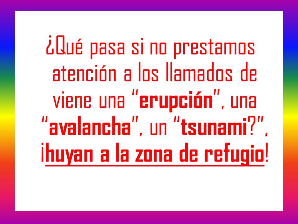 ¿Qué pasa si no prestamos atención a los llamados de viene una erupción , una avalancha , un tsunami , ¡huyan a la zona de refugio!