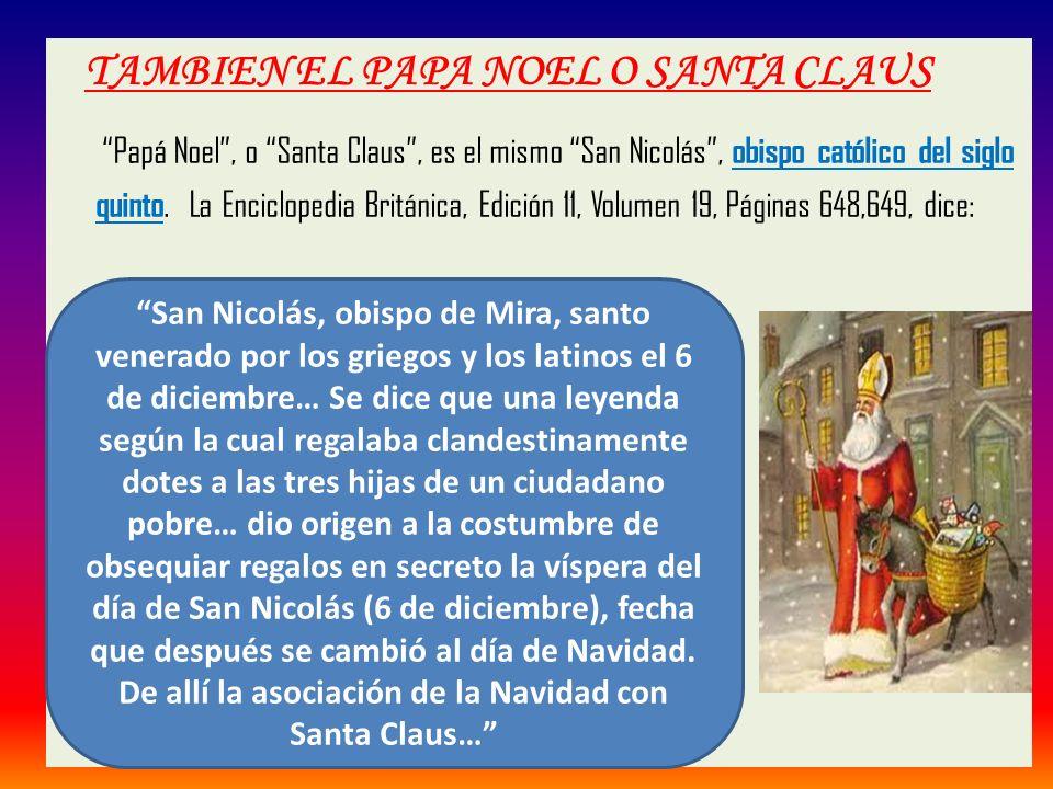 TAMBIEN EL PAPA NOEL O SANTA CLAUS Papá Noel , o Santa Claus , es el mismo San Nicolás , obispo católico del siglo quinto. La Enciclopedia Británica, Edición 11, Volumen 19, Páginas 648,649, dice: