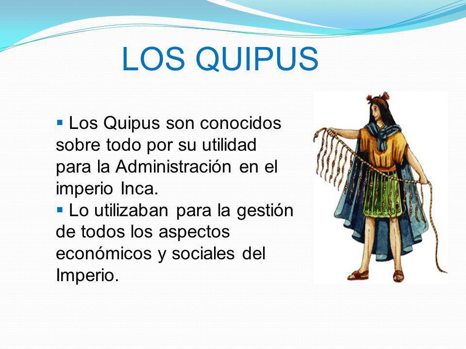LOS QUIPUS Los Quipus son conocidos sobre todo por su utilidad para la Administración en el imperio Inca.