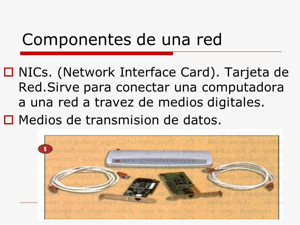 Componentes de una red NICs. (Network Interface Card). Tarjeta de Red.Sirve para conectar una computadora a una red a travez de medios digitales.