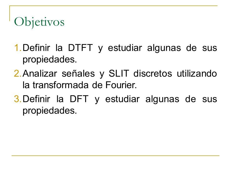 Objetivos Definir la DTFT y estudiar algunas de sus propiedades.