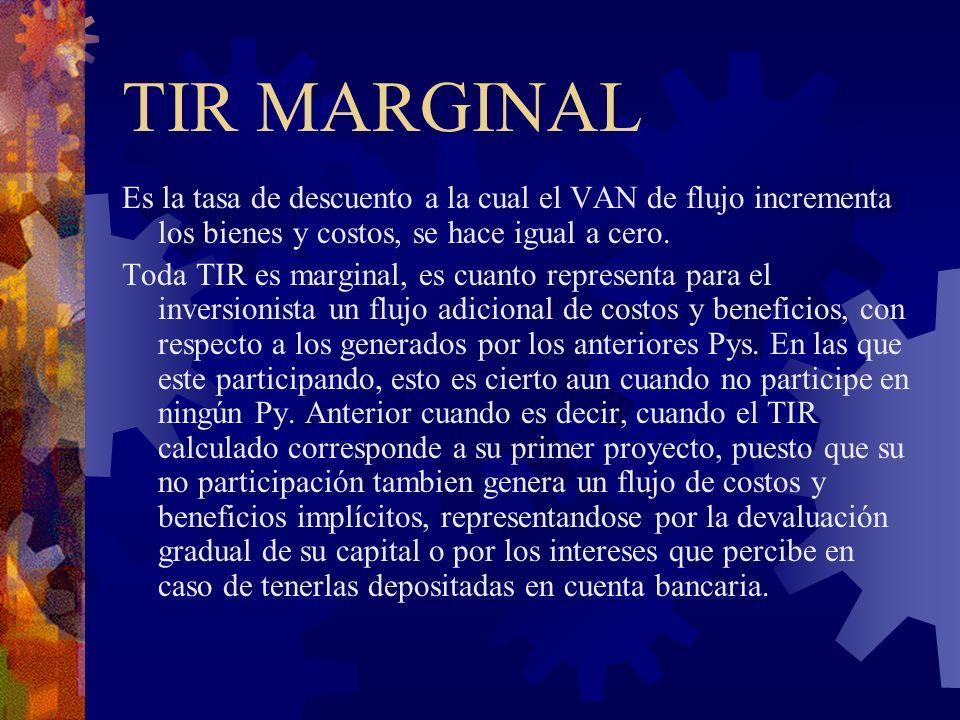TIR MARGINAL Es la tasa de descuento a la cual el VAN de flujo incrementa los bienes y costos, se hace igual a cero.