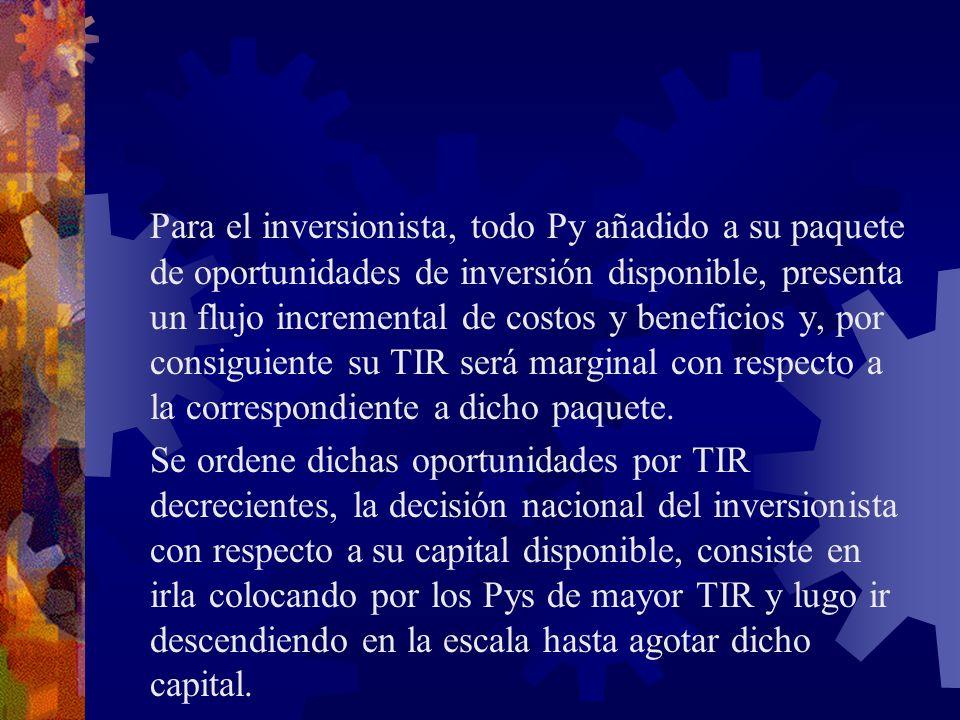 Para el inversionista, todo Py añadido a su paquete de oportunidades de inversión disponible, presenta un flujo incremental de costos y beneficios y, por consiguiente su TIR será marginal con respecto a la correspondiente a dicho paquete.