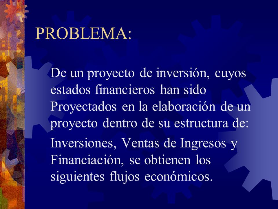 PROBLEMA:De un proyecto de inversión, cuyos estados financieros han sido Proyectados en la elaboración de un proyecto dentro de su estructura de: