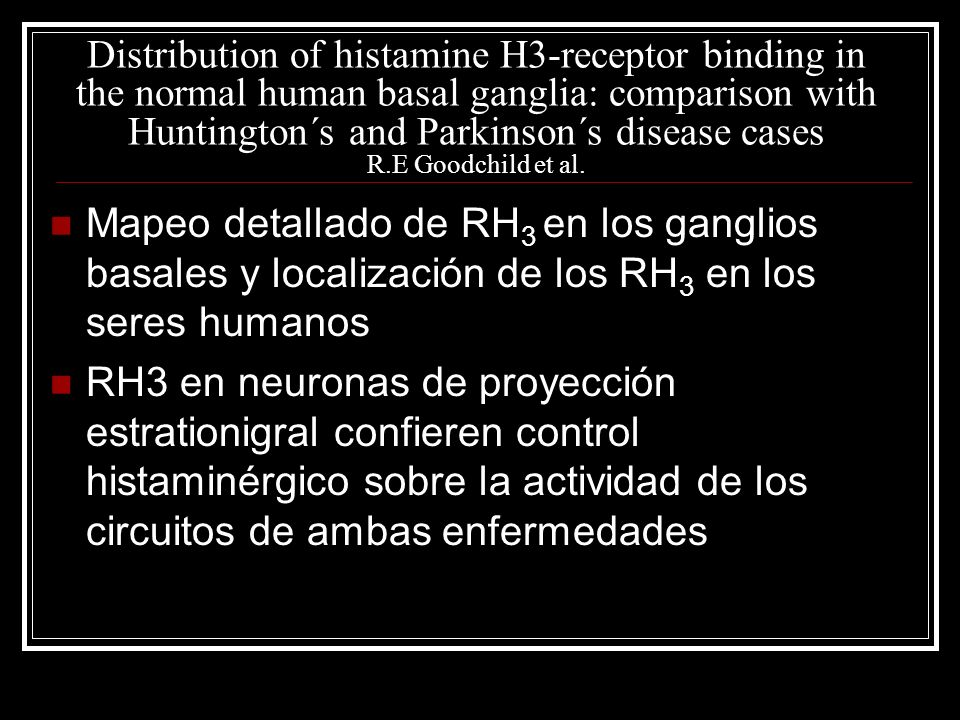 Distribution of histamine H3-receptor binding in the normal human basal ganglia: comparison with Huntington´s and Parkinson´s disease cases R.E Goodchild et al.