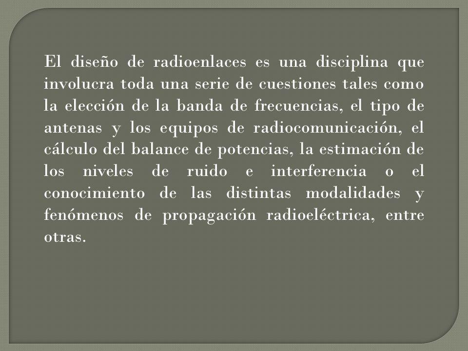 El diseño de radioenlaces es una disciplina que involucra toda una serie de cuestiones tales como la elección de la banda de frecuencias, el tipo de antenas y los equipos de radiocomunicación, el cálculo del balance de potencias, la estimación de los niveles de ruido e interferencia o el conocimiento de las distintas modalidades y fenómenos de propagación radioeléctrica, entre otras.