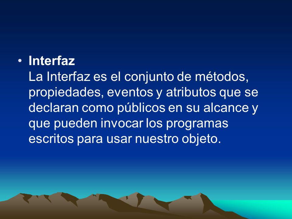 Interfaz La Interfaz es el conjunto de métodos, propiedades, eventos y atributos que se declaran como públicos en su alcance y que pueden invocar los programas escritos para usar nuestro objeto.